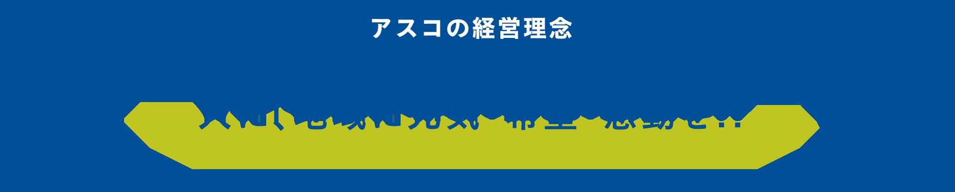アスコの経営理念 / 人に、地域に元気・希望・感動を!!